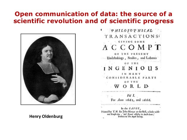 Open communication of data: the source of a scientific revolution and of scientific progress Henry Oldenburg