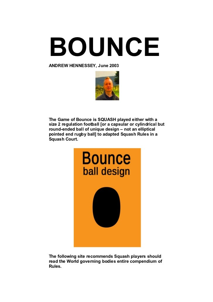 BOUNCEANDREW HENNESSEY, June 2003The Game of Bounce is SQUASH played either with asize 2 regulation football [or a capsula...