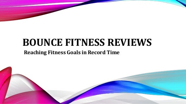 BOUNCE FITNESS REVIEWS Reaching Fitness Goals in Record Time