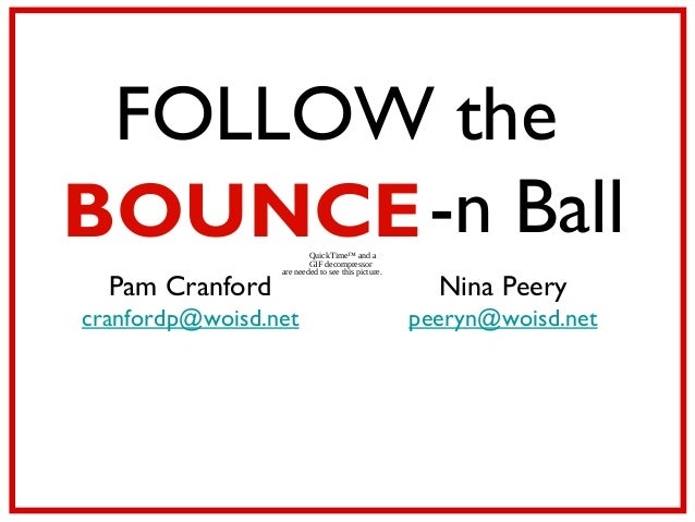 QuickTime™ and aGIF decompressorare needed to see this picture.FOLLOW theBOUNCE-n BallPam Cranfordcranfordp@woisd.netNina ...
