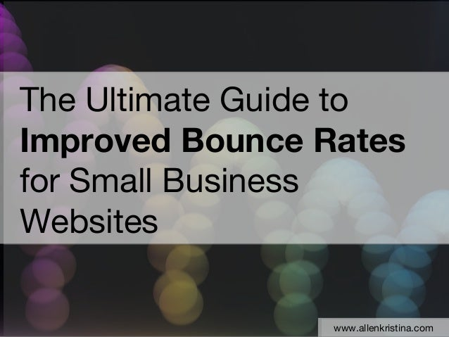 The Ultimate Guide toImproved Bounce Ratesfor Small BusinessWebsites                 www.allenkristina.com                ...