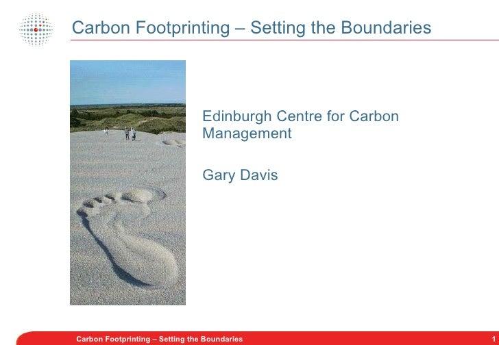 Carbon Footprinting – Setting the Boundaries <ul><li>Edinburgh Centre for Carbon Management </li></ul><ul><li>Gary Davis <...