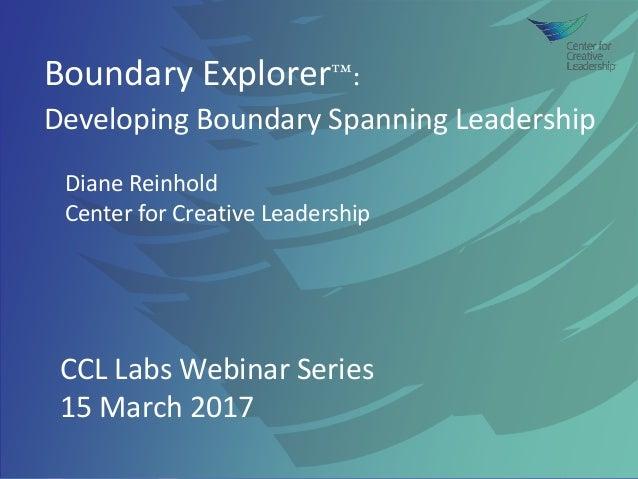 Boundary Explorer™: Developing Boundary Spanning Leadership Diane Reinhold Center for Creative Leadership CCL Labs Webinar...