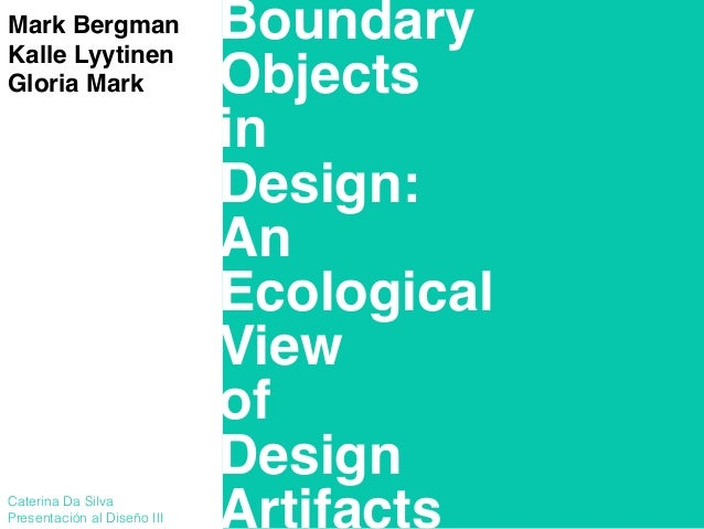 Boundary! Objects! in! Design:! An! Ecological! View! of! Design! Artifacts Mark Bergman! Kalle Lyytinen! Gloria Mark! ! !...