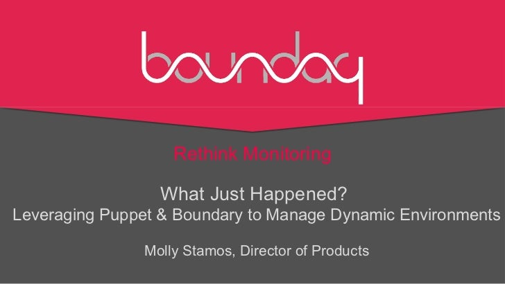 Rethink Monitoring                 What Just Happened?Leveraging Puppet & Boundary to Manage Dynamic Environments         ...