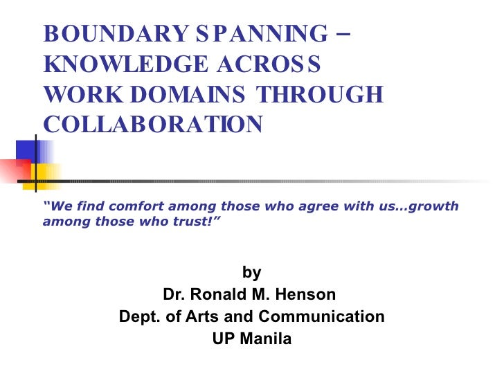 """BOUNDARY SPANNING – KNOWLEDGE ACROSS WORK DOMAINS THROUGH COLLABORATION """"We find comfort among those who agree with us…gro..."""