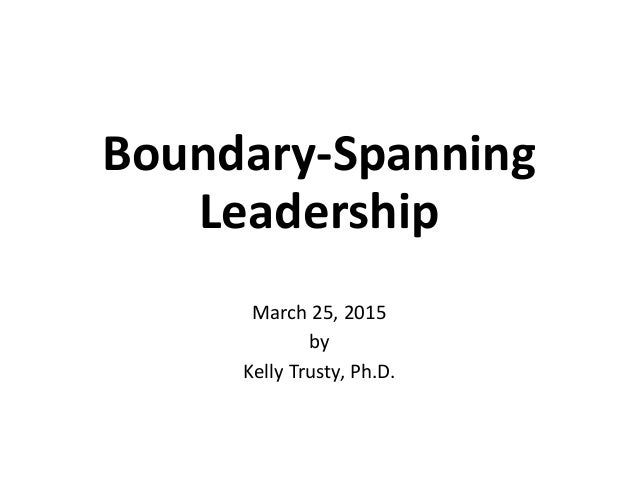 Boundary-Spanning Leadership March 25, 2015 by Kelly Trusty, Ph.D.