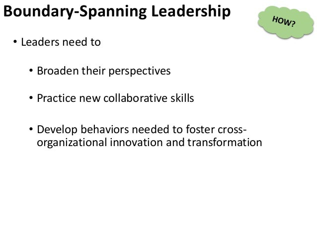 Boundary-Spanning Leadership • Leaders need to • Broaden their perspectives • Practice new collaborative skills • Develop ...