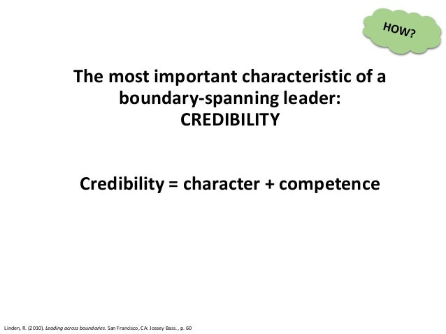 The most important characteristic of a boundary-spanning leader: CREDIBILITY Credibility = character + competence Linden, ...