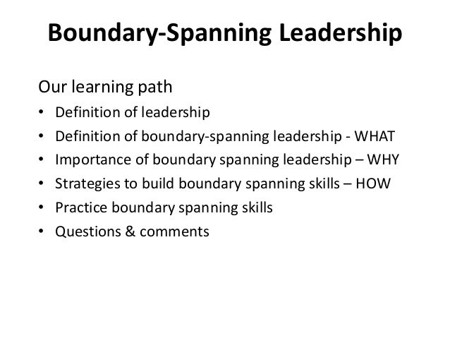 Boundary-Spanning Leadership Our learning path • Definition of leadership • Definition of boundary-spanning leadership - W...