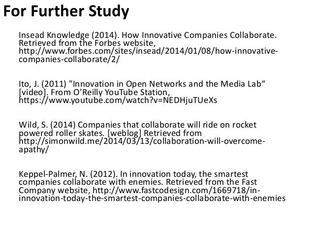 For Further Study Insead Knowledge (2014). How Innovative Companies Collaborate. Retrieved from the Forbes website, http:/...