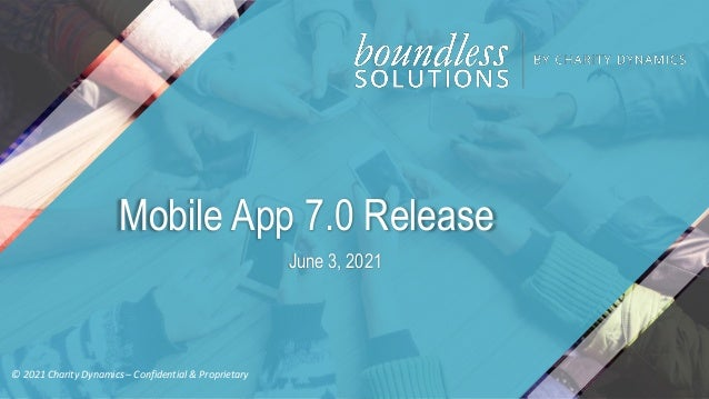 © 2021 Charity Dynamics – Confidential & Proprietary Mobile App 7.0 Release June 3, 2021