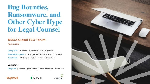 Bug Bounties, Ransomware, and Other Cyber Hype for Legal Counsel MCCA Global TEC Forum April 13, 2018 Casey Ellis | Chairm...