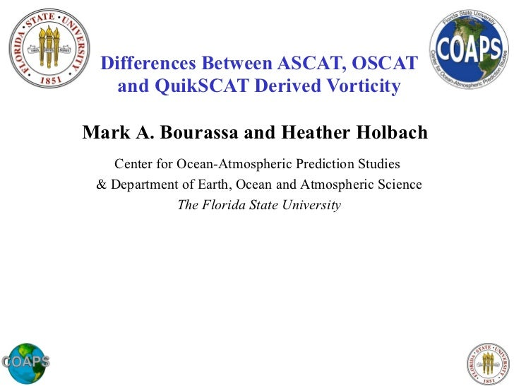Differences Between ASCAT, OSCAT and QuikSCAT Derived Vorticity Mark A. Bourassa and Heather Holbach Center for Ocean-Atmo...