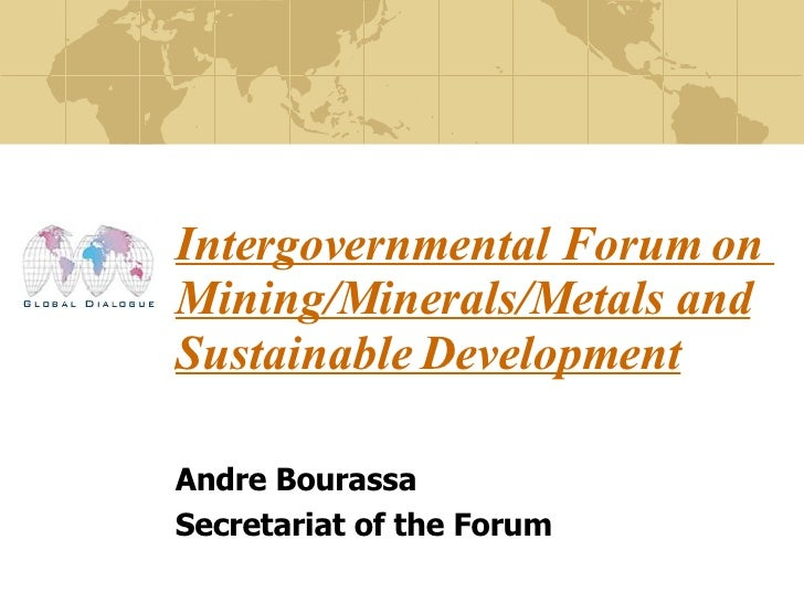 Intergovernmental Forum on  Mining/Minerals/Metals and Sustainable Development   Andre Bourassa Secretariat of the Forum