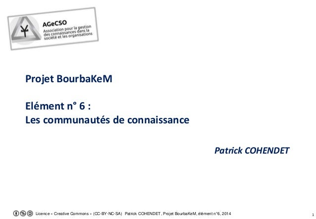 Licence « Creative Commons » (CC-BY-NC-SA) Patrick COHENDET, Projet BourbaKeM, élément n°6, 2014 1 Projet BourbaKeM Elémen...