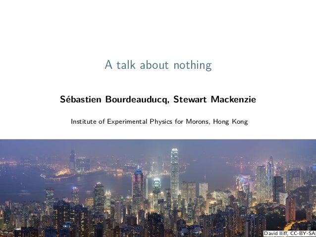 A talk about nothing Sébastien Bourdeauducq, Stewart Mackenzie Institute of Experimental Physics for Morons, Hong Kong Jun...