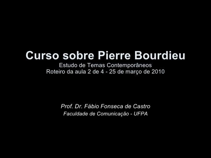Curso sobre Pierre Bourdieu Estudo de Temas Contemporâneos Roteiro da aula 2 de 4 - 25 de março de 2010 Prof. Dr. Fábio Fo...