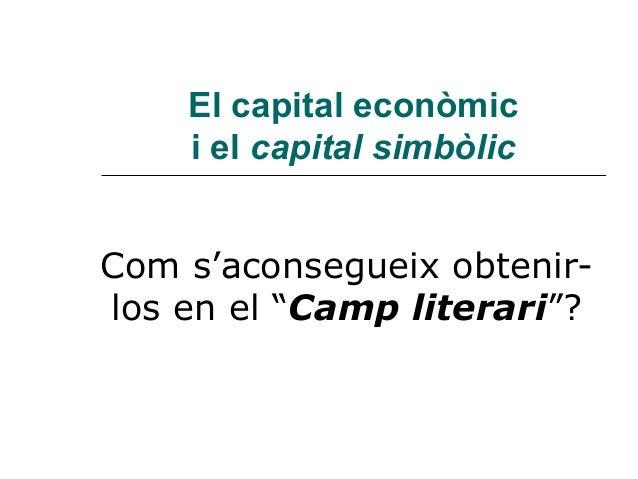 """El capital econòmic    i el capital simbòlicCom s'aconsegueix obtenir-los en el """"Camp literari""""?"""