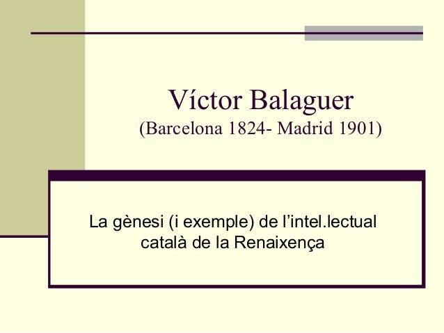 Víctor Balaguer      (Barcelona 1824- Madrid 1901)La gènesi (i exemple) de l'intel.lectual      català de la Renaixença