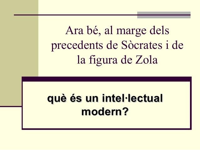 Ara bé, al marge delsprecedents de Sòcrates i de     la figura de Zolaquè és un intel·lectual      modern?