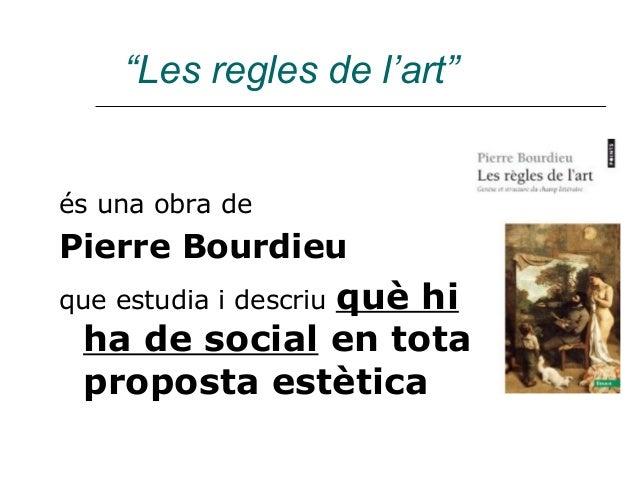 """""""Les regles de l'art""""és una obra dePierre Bourdieu              què hique estudia i descriu ha de social en tota proposta ..."""