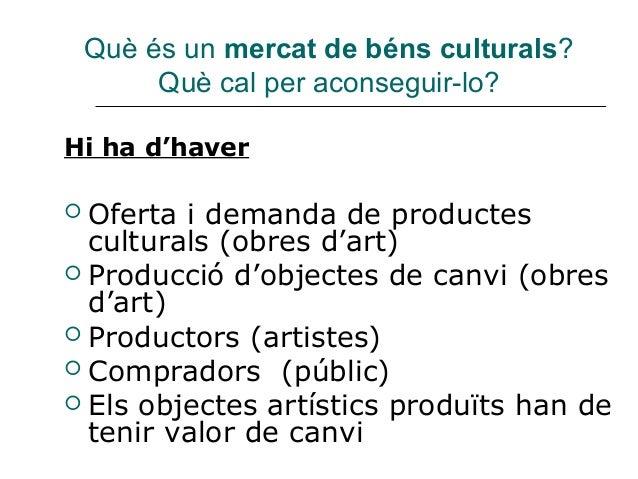 Què és un mercat de béns culturals?         Què cal per aconseguir-lo?Hi ha d'haver Oferta i demanda de productes  cultur...