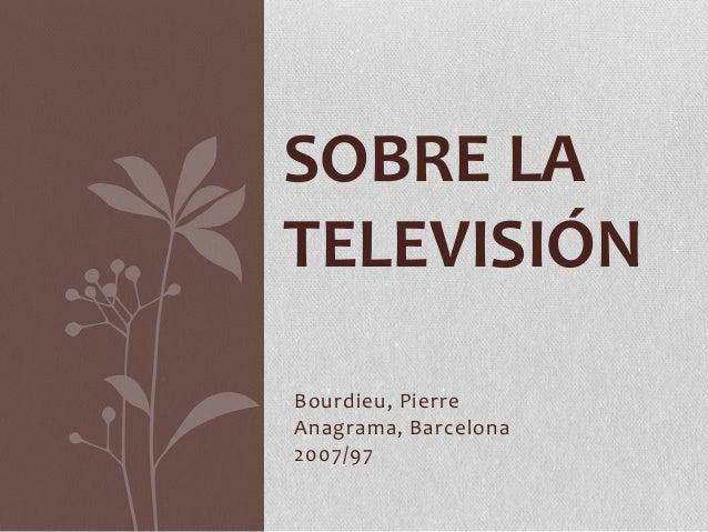 SOBRE LA TELEVISIÓN Bourdieu, Pierre Anagrama, Barcelona 2007/97