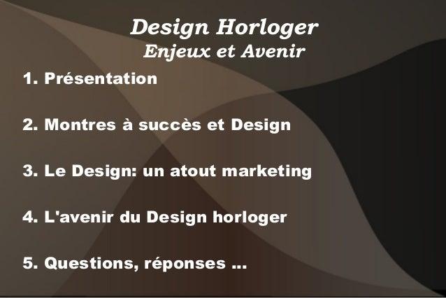 Design Horloger Enjeux et Avenir 1. Présentation 2. Montres à succès et Design 3. Le Design: un atout marketing 4. L'aveni...
