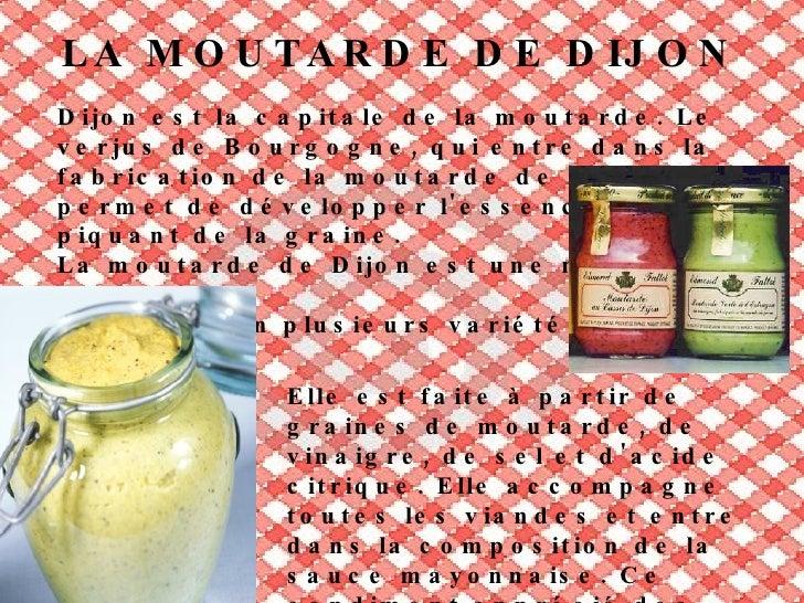 GASTRONOMIE À DIJON Dijon se veut une capitale de la gastronomie,  avec beaucoup de specialités, comme: -Le pain d'épices....