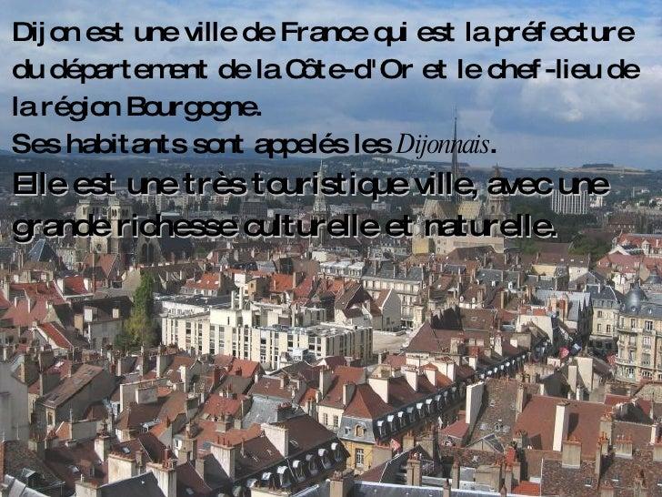 Dijon est une ville de France qui est la préfecture du département de la Côte-d'Or et le chef-lieu de la région Bourgogne....