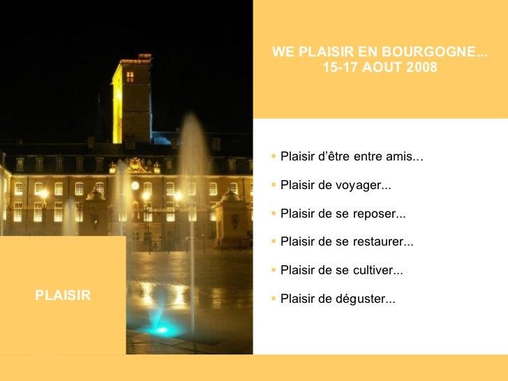 WE PLAISIR EN BOURGOGNE... 15-17 AOUT 2008 <ul><li>Plaisir d'être entre amis... </li></ul><ul><li>Plaisir de voyager... </...