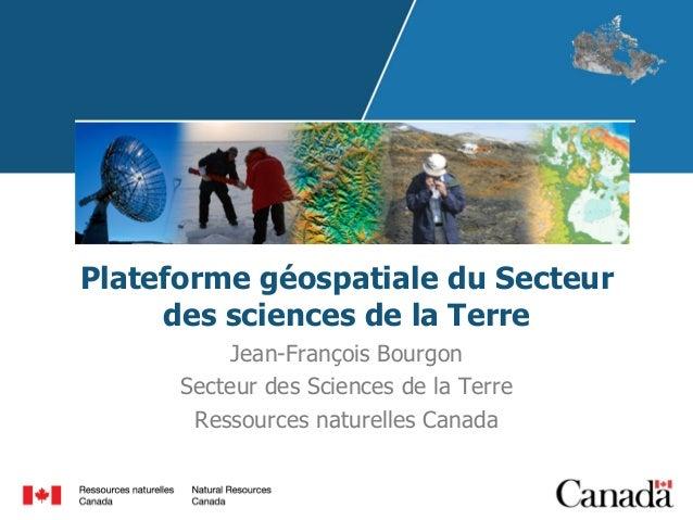 Plateforme géospatiale du Secteur des sciences de la Terre Jean-François Bourgon Secteur des Sciences de la Terre Ressourc...