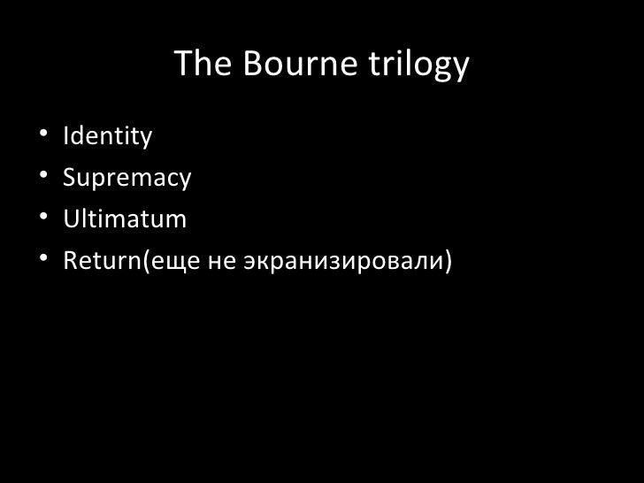 The Bourne trilogy <ul><li>Identity </li></ul><ul><li>Supremacy </li></ul><ul><li>Ultimatum </li></ul><ul><li>Return( еще ...