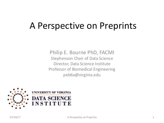 A Perspective on Preprints Philip E. Bourne PhD, FACMI Stephenson Chair of Data Science Director, Data Science Institute P...