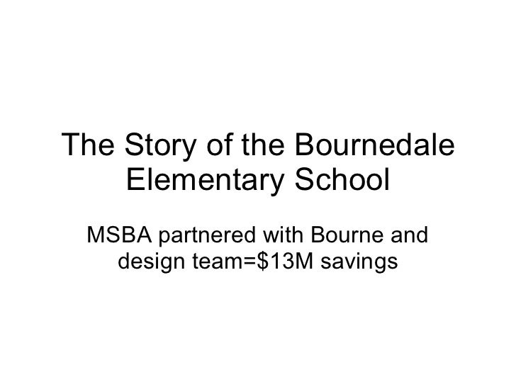The Story of the Bournedale Elementary School MSBA partnered with Bourne and design team=$13M savings