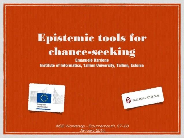 Epistemic tools for chance-seeking Emanuele Bardone Institute of Informatics, Tallinn University, Tallinn, Estonia  AISB W...