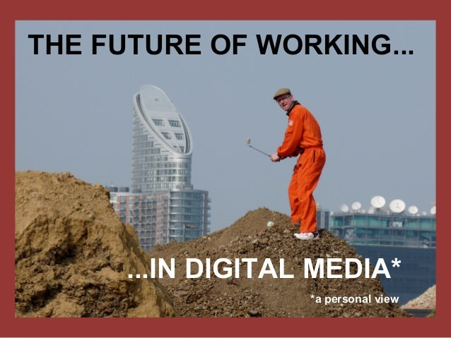 THE FUTURE OF WORKING... ...IN DIGITAL MEDIA* *a personal view