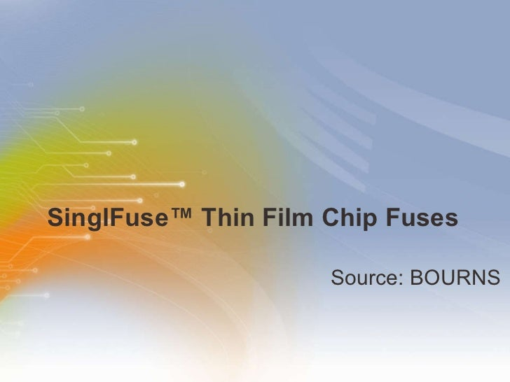 SinglFuse™ Thin Film Chip Fuses <ul><li>Source: BOURNS </li></ul>