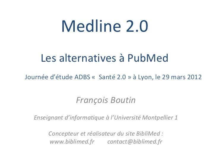 Medline 2.0     Les alternatives à PubMedJournée d'étude ADBS « Santé 2.0 » à Lyon, le 29 mars 2012                 Franço...