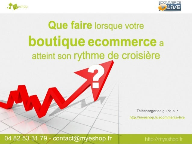 04 82 53 31 79 - contact@myeshop.frTélécharger ce guide surhttp://myeshop.fr/ecommerce-live