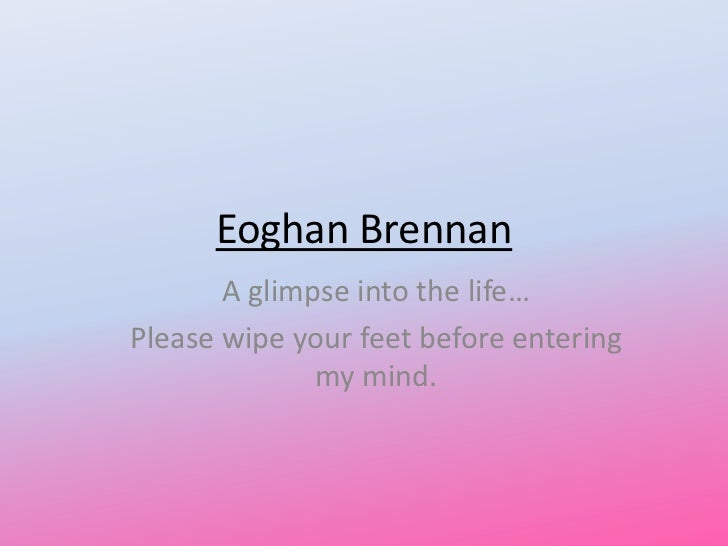 Eoghan Brennan       A glimpse into the life…Please wipe your feet before entering              my mind.