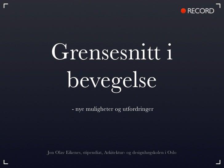 Grensesnitt i   bevegelse             - nye muligheter og utfordringer     Jon Olav Eikenes, stipendiat, Arkitektur- og de...