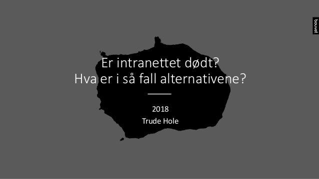 Er intranettet dødt? Hva er i så fall alternativene? 2018 Trude Hole