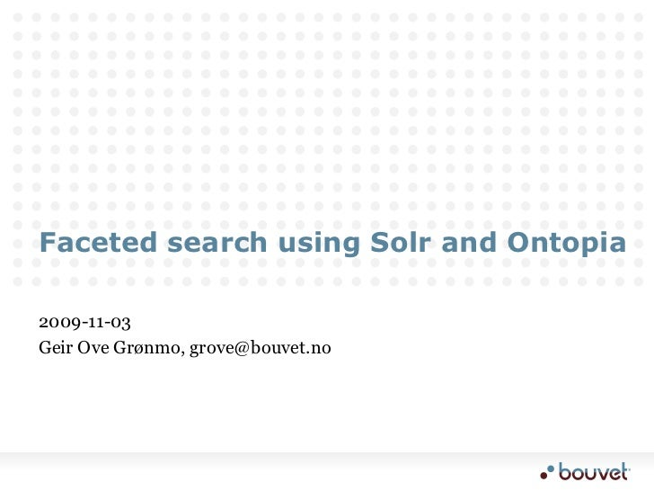 Faceted search using Solr and Ontopia<br />2009-11-03<br />Geir Ove Grønmo, grove@bouvet.no<br />