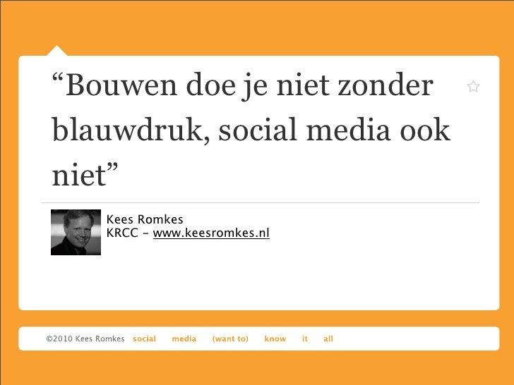 """Bouwen doe je niet zonderblauwdruk, social media ookniet""   Kees Romkes   KRCC - www.keesromkes.nl"