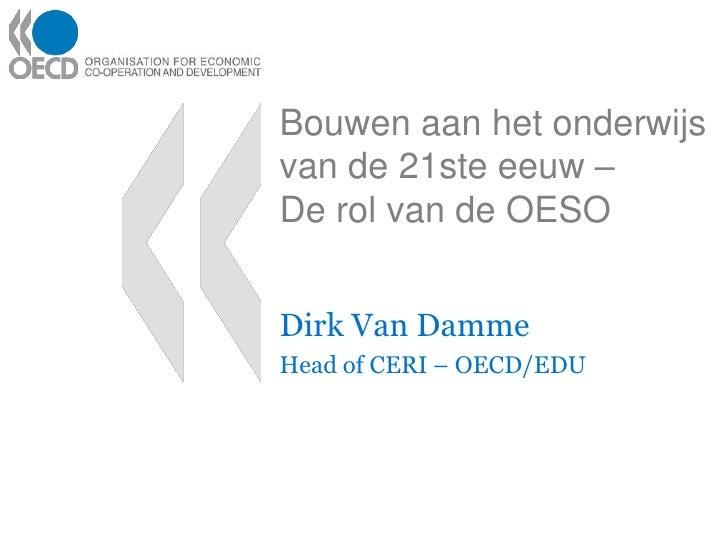 Bouwen aan het onderwijs van de 21ste eeuw –De rol van de OESO<br />Dirk Van Damme<br />Head of CERI – OECD/EDU<br />