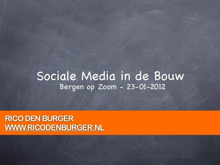 Sociale Media in de Bouw           Bergen op Zoom - 23-01-2012RICO DEN BURGERWWW.RICODENBURGER.NL