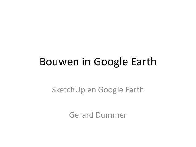 Bouwen in Google Earth SketchUp en Google Earth Gerard Dummer