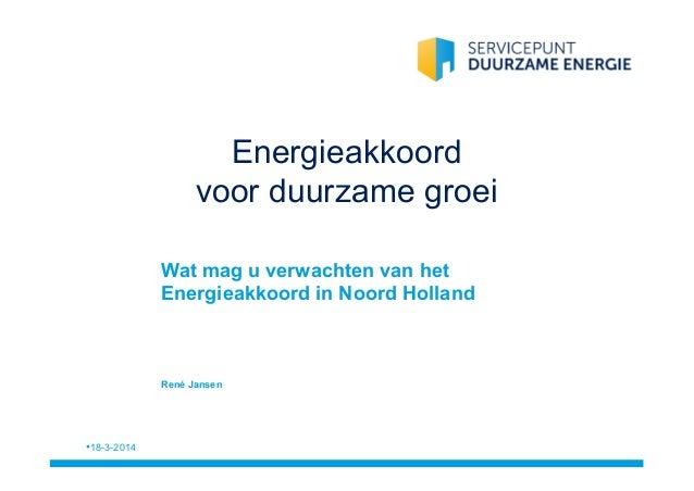 Energieakkoord voor duurzame groei •18-3-2014 Wat mag u verwachten van het Energieakkoord in Noord Holland René Jansen